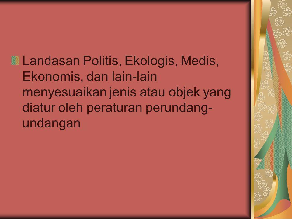 Landasan Politis, Ekologis, Medis, Ekonomis, dan lain-lain menyesuaikan jenis atau objek yang diatur oleh peraturan perundang- undangan