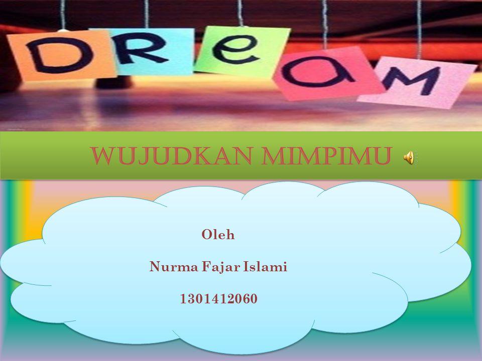 Oleh Nurma Fajar Islami 1301412060 Oleh Nurma Fajar Islami 1301412060 WUJUDKAN MIMPIMU