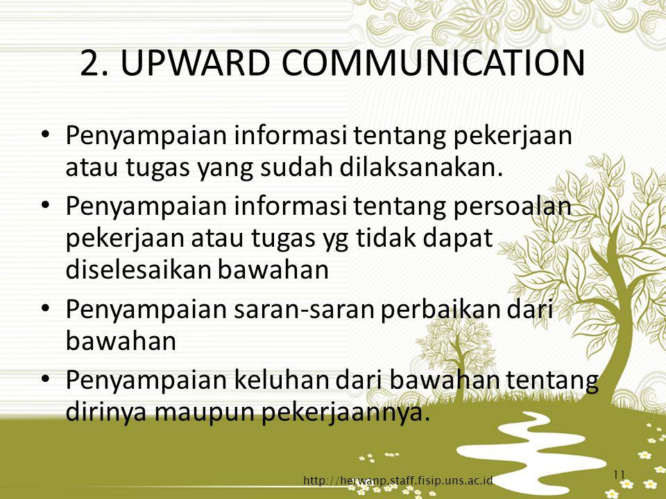 2. UPWARD COMMUNICATION Penyampaian informasi tentang pekerjaan atau tugas yang sudah dilaksanakan. Penyampaian informasi tentang persoalan pekerjaan