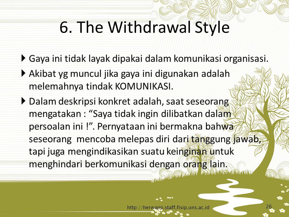 6. The Withdrawal Style  Gaya ini tidak layak dipakai dalam komunikasi organisasi.  Akibat yg muncul jika gaya ini digunakan adalah melemahnya tinda