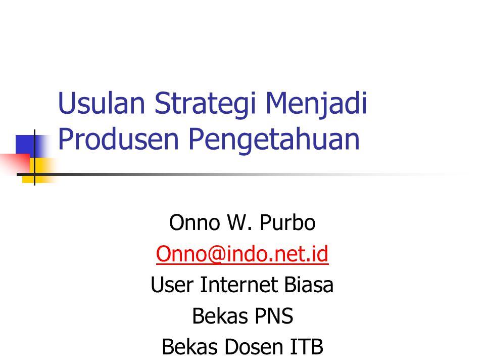 Usulan Strategi Menjadi Produsen Pengetahuan Onno W. Purbo Onno@indo.net.id User Internet Biasa Bekas PNS Bekas Dosen ITB