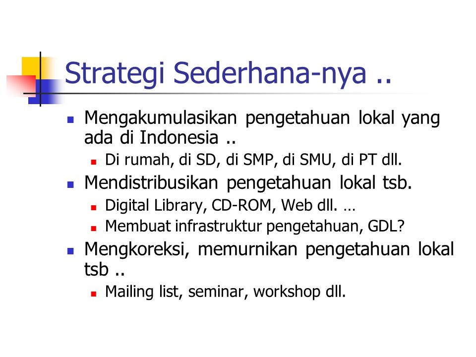 Strategi Sederhana-nya.. Mengakumulasikan pengetahuan lokal yang ada di Indonesia.. Di rumah, di SD, di SMP, di SMU, di PT dll. Mendistribusikan penge
