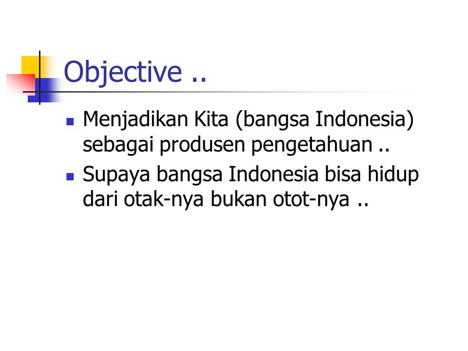 Objective.. Menjadikan Kita (bangsa Indonesia) sebagai produsen pengetahuan.. Supaya bangsa Indonesia bisa hidup dari otak-nya bukan otot-nya..