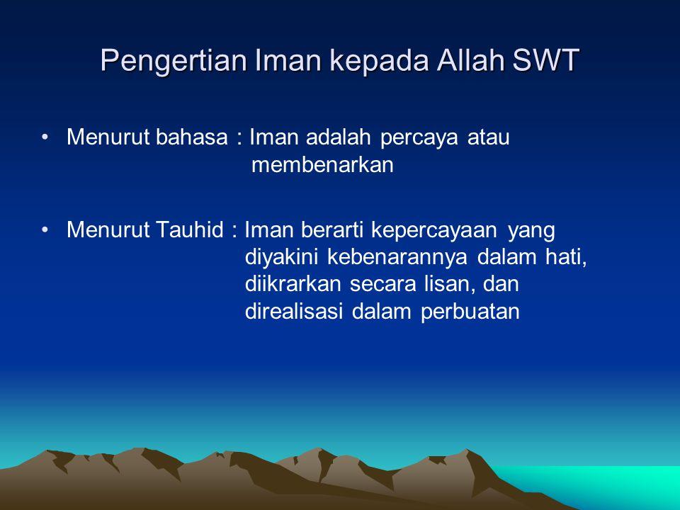Pengertian Iman kepada Allah SWT Menurut bahasa : Iman adalah percaya atau membenarkan Menurut Tauhid : Iman berarti kepercayaan yang diyakini kebenar