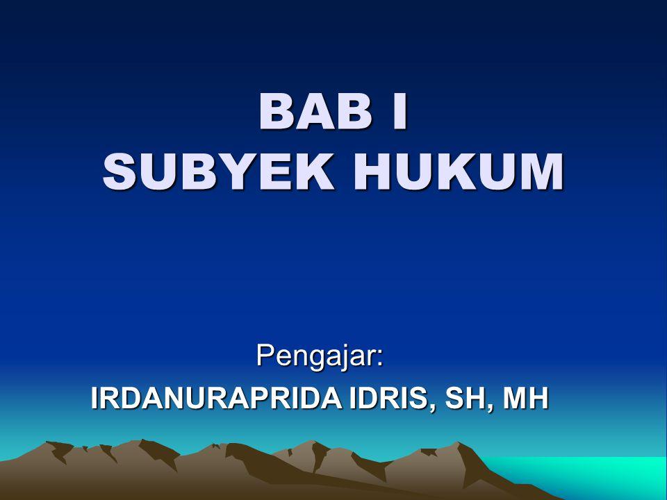 BAB I SUBYEK HUKUM Pengajar: IRDANURAPRIDA IDRIS, SH, MH