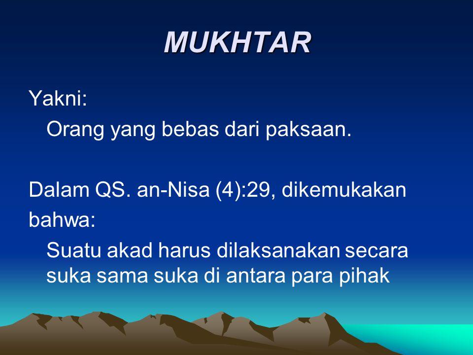 MUKHTAR Yakni: Orang yang bebas dari paksaan. Dalam QS. an-Nisa (4):29, dikemukakan bahwa: Suatu akad harus dilaksanakan secara suka sama suka di anta