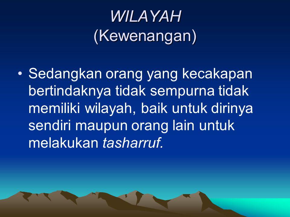WILAYAH (Kewenangan) Sedangkan orang yang kecakapan bertindaknya tidak sempurna tidak memiliki wilayah, baik untuk dirinya sendiri maupun orang lain u