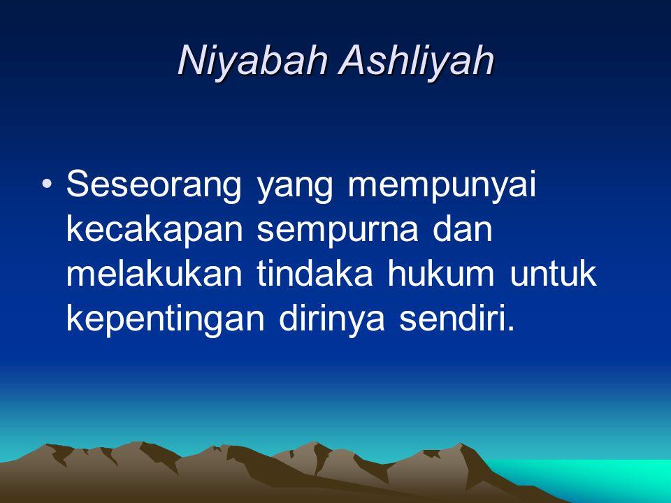 Niyabah Ashliyah Seseorang yang mempunyai kecakapan sempurna dan melakukan tindaka hukum untuk kepentingan dirinya sendiri.
