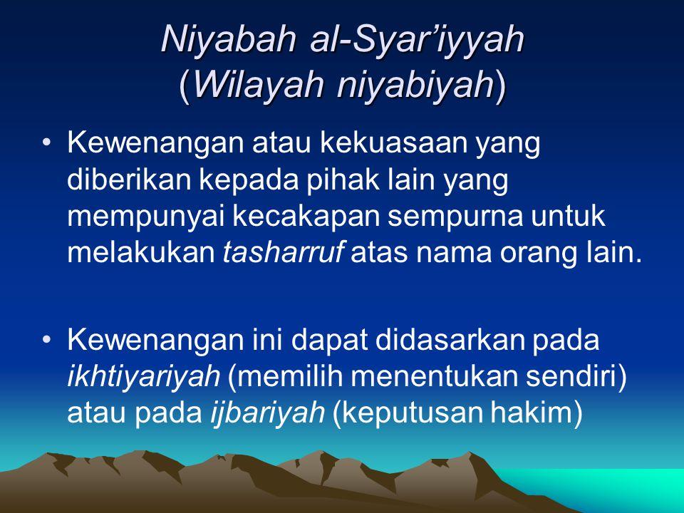 Niyabah al-Syar'iyyah (Wilayah niyabiyah) Kewenangan atau kekuasaan yang diberikan kepada pihak lain yang mempunyai kecakapan sempurna untuk melakukan