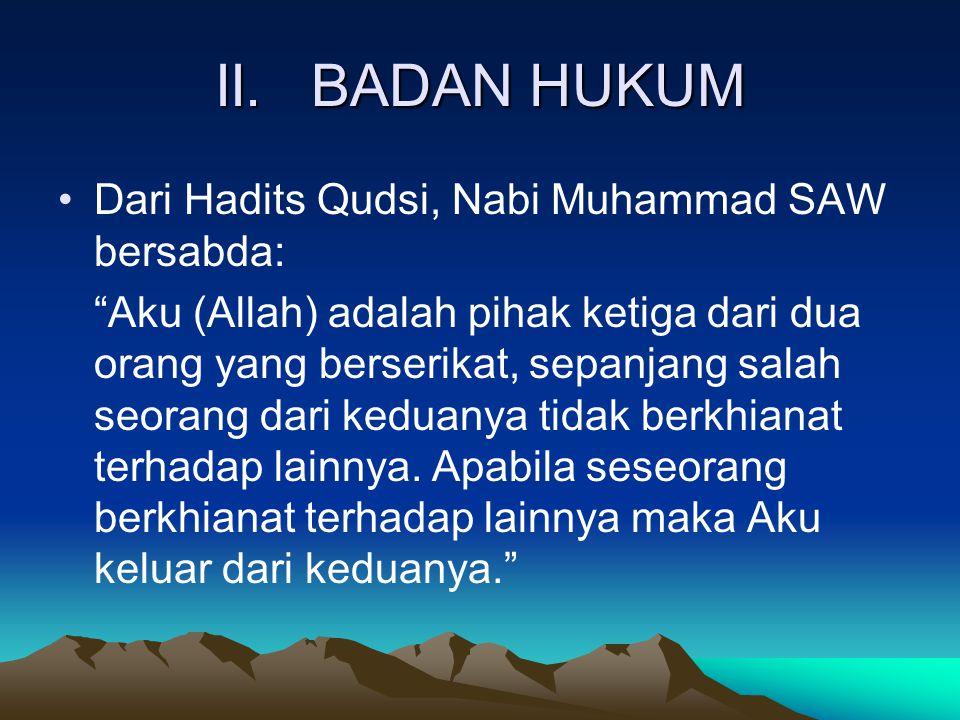 "II.BADAN HUKUM Dari Hadits Qudsi, Nabi Muhammad SAW bersabda: ""Aku (Allah) adalah pihak ketiga dari dua orang yang berserikat, sepanjang salah seorang"