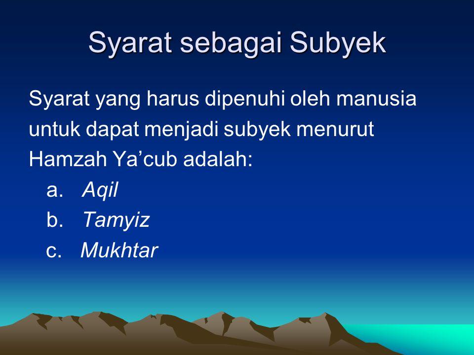 Syarat sebagai Subyek Syarat yang harus dipenuhi oleh manusia untuk dapat menjadi subyek menurut Hamzah Ya'cub adalah: a. Aqil b. Tamyiz c. Mukhtar