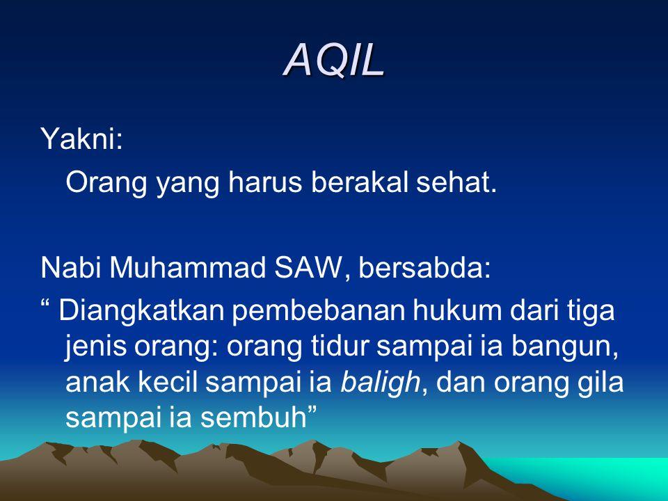 """AQIL Yakni: Orang yang harus berakal sehat. Nabi Muhammad SAW, bersabda: """" Diangkatkan pembebanan hukum dari tiga jenis orang: orang tidur sampai ia b"""