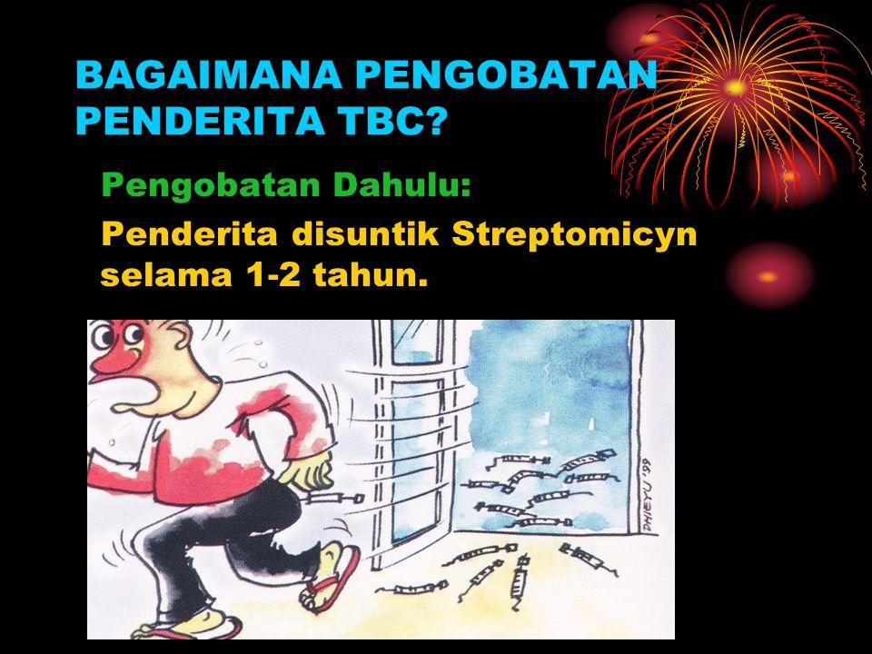 BAGAIMANA PENGOBATAN PENDERITA TBC? Pengobatan Dahulu: Penderita disuntik Streptomicyn selama 1-2 tahun.