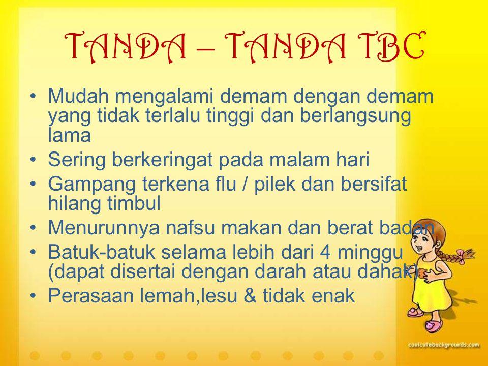 TANDA – TANDA TBC Mudah mengalami demam dengan demam yang tidak terlalu tinggi dan berlangsung lama Sering berkeringat pada malam hari Gampang terkena