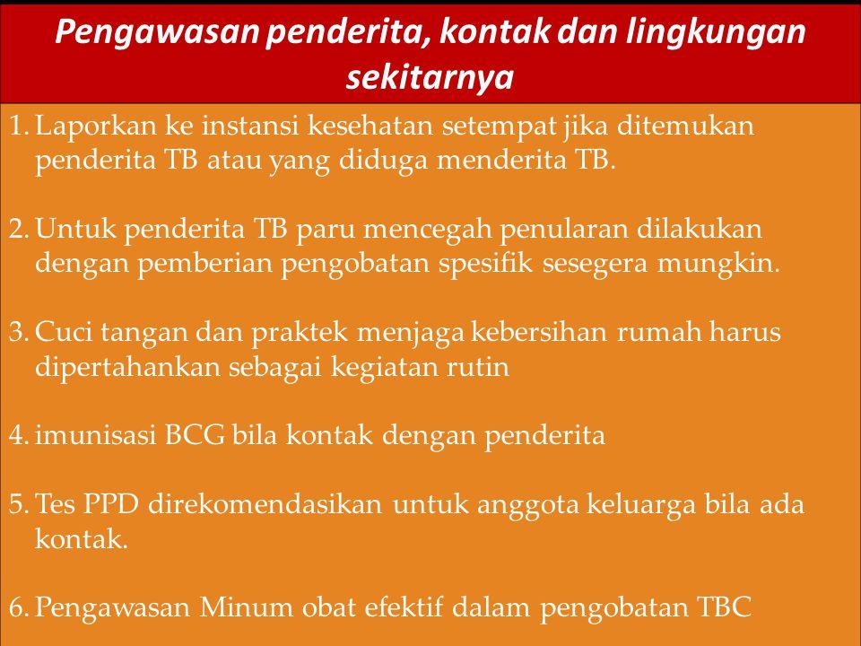 Pengawasan penderita, kontak dan lingkungan sekitarnya 1.Laporkan ke instansi kesehatan setempat jika ditemukan penderita TB atau yang diduga menderita TB.