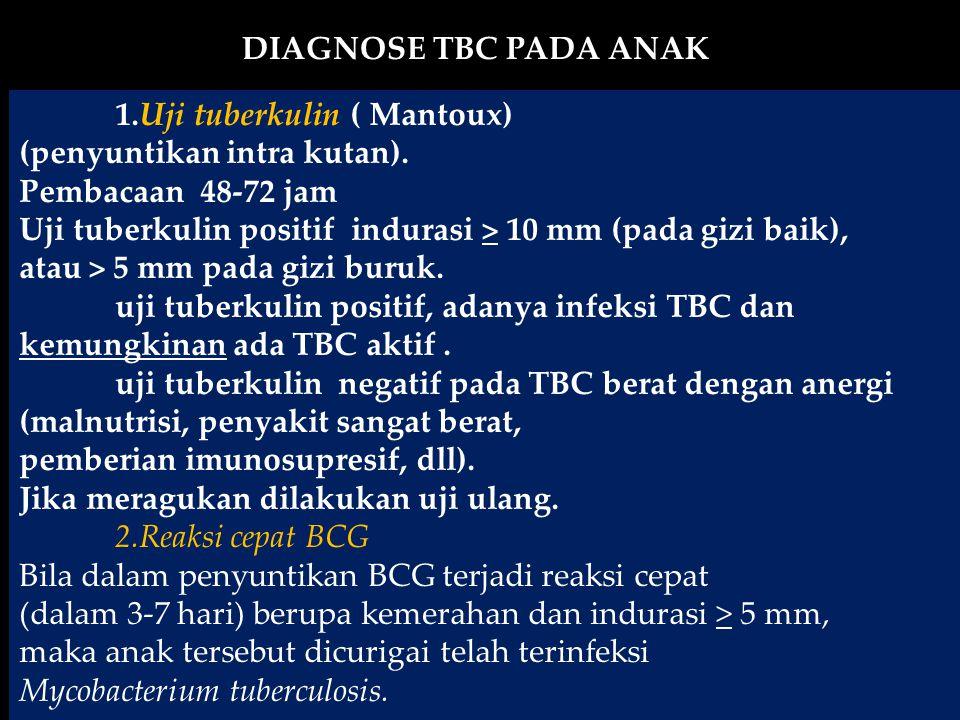 1.Uji tuberkulin ( Mantoux) (penyuntikan intra kutan). Pembacaan 48-72 jam Uji tuberkulin positif indurasi > 10 mm (pada gizi baik), atau > 5 mm pada
