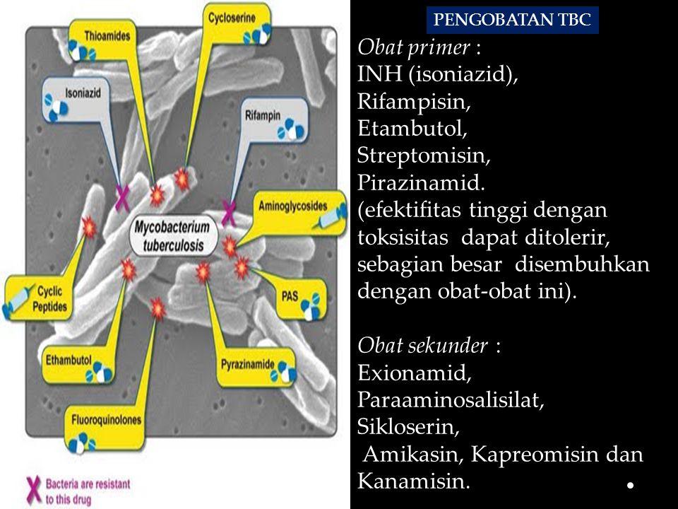 Obat primer : INH (isoniazid), Rifampisin, Etambutol, Streptomisin, Pirazinamid. (efektifitas tinggi dengan toksisitas dapat ditolerir, sebagian besar