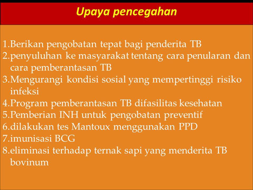 Upaya pencegahan 1.Berikan pengobatan tepat bagi penderita TB 2.penyuluhan ke masyarakat tentang cara penularan dan cara pemberantasan TB 3.Mengurangi kondisi sosial yang mempertinggi risiko infeksi 4.Program pemberantasan TB difasilitas kesehatan 5.Pemberian INH untuk pengobatan preventif 6.dilakukan tes Mantoux menggunakan PPD 7.imunisasi BCG 8.eliminasi terhadap ternak sapi yang menderita TB bovinum