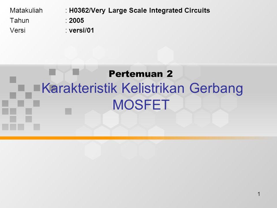 1 Pertemuan 2 Karakteristik Kelistrikan Gerbang MOSFET Matakuliah: H0362/Very Large Scale Integrated Circuits Tahun: 2005 Versi: versi/01
