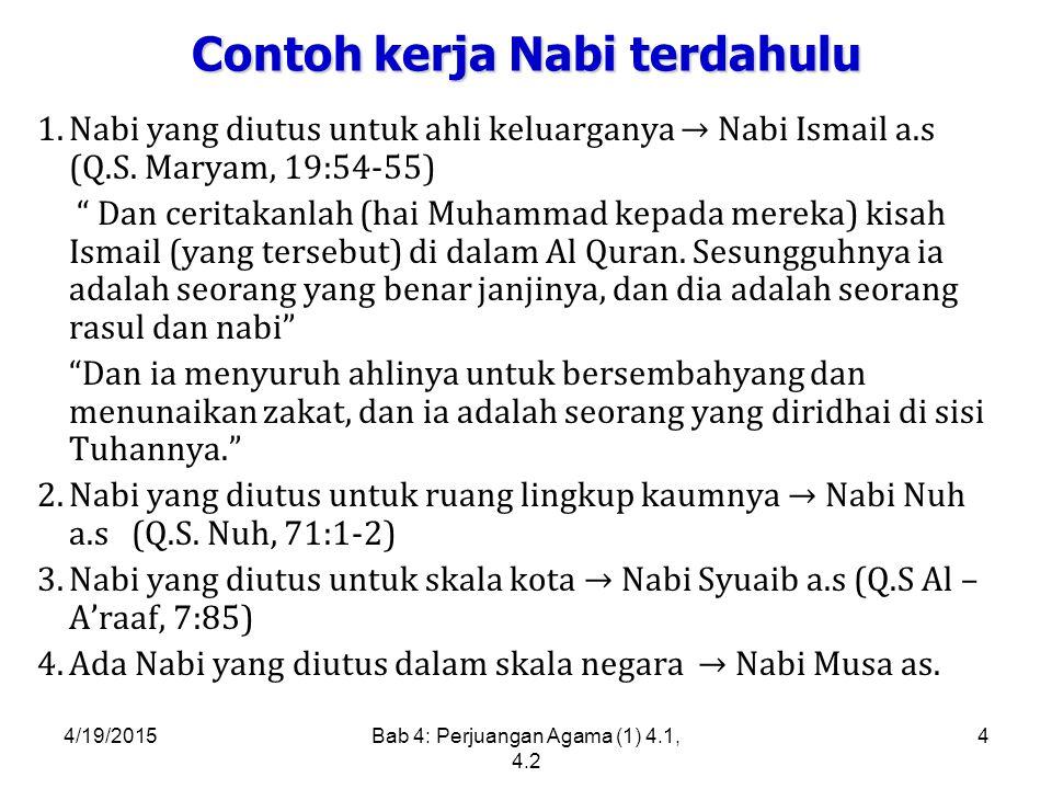 4/19/2015Bab 4: Perjuangan Agama (1) 4.1, 4.2 4 Contoh kerja Nabi terdahulu 1.Nabi yang diutus untuk ahli keluarganya → Nabi Ismail a.s (Q.S.