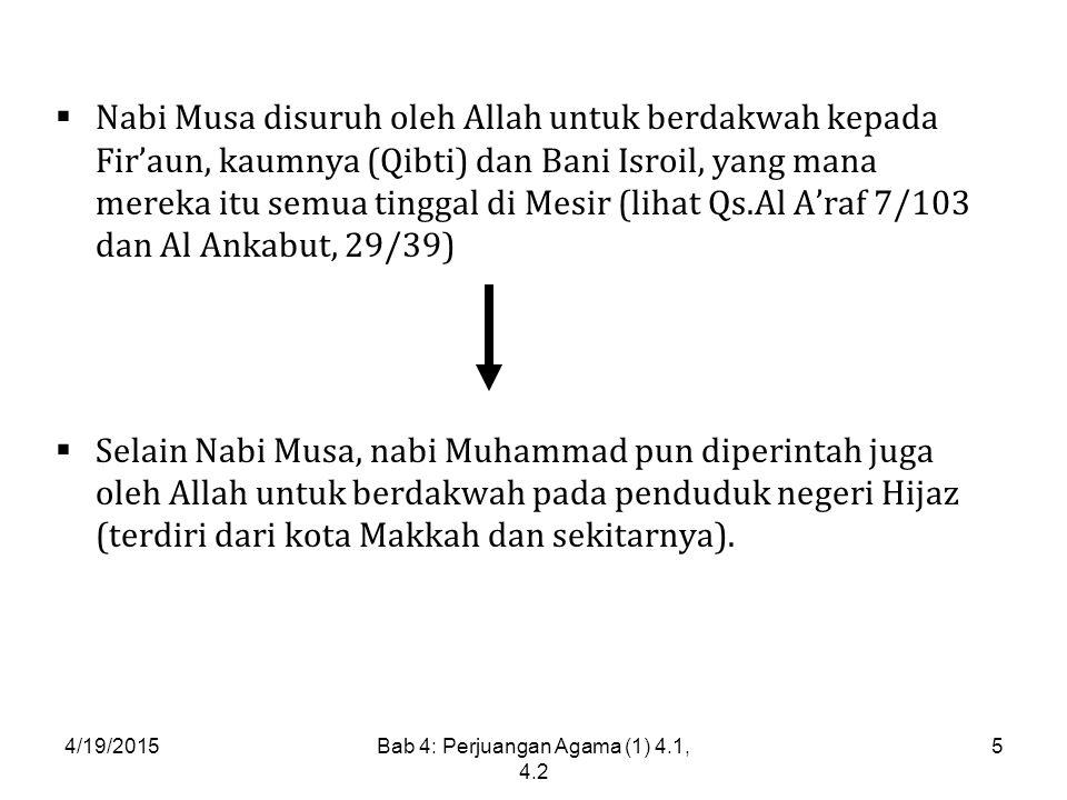 4/19/2015Bab 4: Perjuangan Agama (1) 4.1, 4.2 5  Nabi Musa disuruh oleh Allah untuk berdakwah kepada Fir'aun, kaumnya (Qibti) dan Bani Isroil, yang mana mereka itu semua tinggal di Mesir (lihat Qs.Al A'raf 7/103 dan Al Ankabut, 29/39)  Selain Nabi Musa, nabi Muhammad pun diperintah juga oleh Allah untuk berdakwah pada penduduk negeri Hijaz (terdiri dari kota Makkah dan sekitarnya).