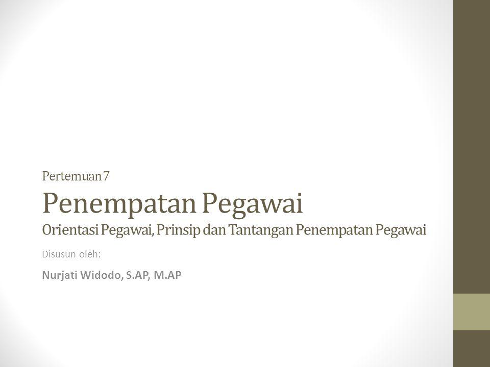 Pertemuan 7 Penempatan Pegawai Orientasi Pegawai, Prinsip dan Tantangan Penempatan Pegawai Disusun oleh: Nurjati Widodo, S.AP, M.AP