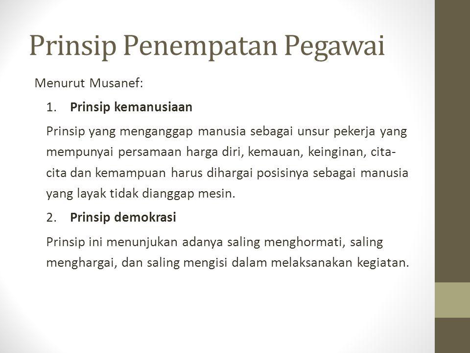 Prinsip Penempatan Pegawai Menurut Musanef: 1. Prinsip kemanusiaan Prinsip yang menganggap manusia sebagai unsur pekerja yang mempunyai persamaan harg