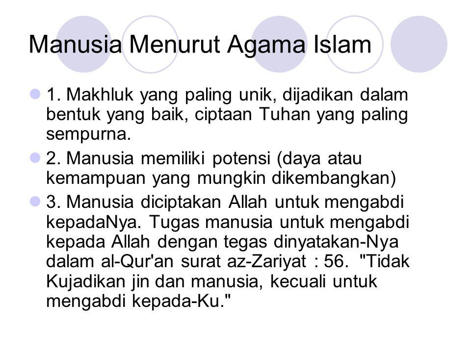 Manusia Menurut Agama Islam 1. Makhluk yang paling unik, dijadikan dalam bentuk yang baik, ciptaan Tuhan yang paling sempurna. 2. Manusia memiliki pot