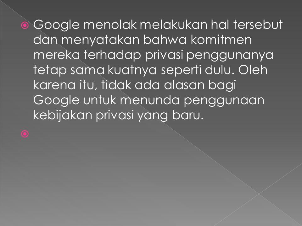  Google menolak melakukan hal tersebut dan menyatakan bahwa komitmen mereka terhadap privasi penggunanya tetap sama kuatnya seperti dulu.