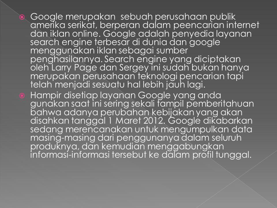  Administratir Gooogle Apps menjelaskan bahwa Google telah meniadakan lebih dari 60 kebijakan privasi yang berbeda- beda diseluruh Google dan menggantinya dengan kebijakan tunggal yang jauh lebih singkat dan mudah dibaca.