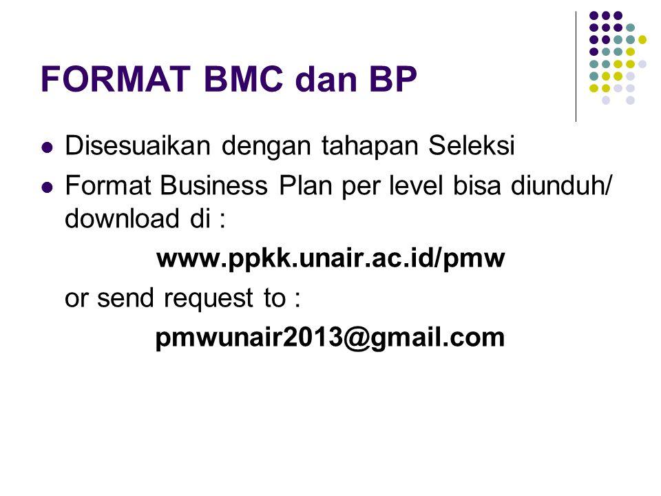FORMAT BMC dan BP Disesuaikan dengan tahapan Seleksi Format Business Plan per level bisa diunduh/ download di : www.ppkk.unair.ac.id/pmw or send request to : pmwunair2013@gmail.com