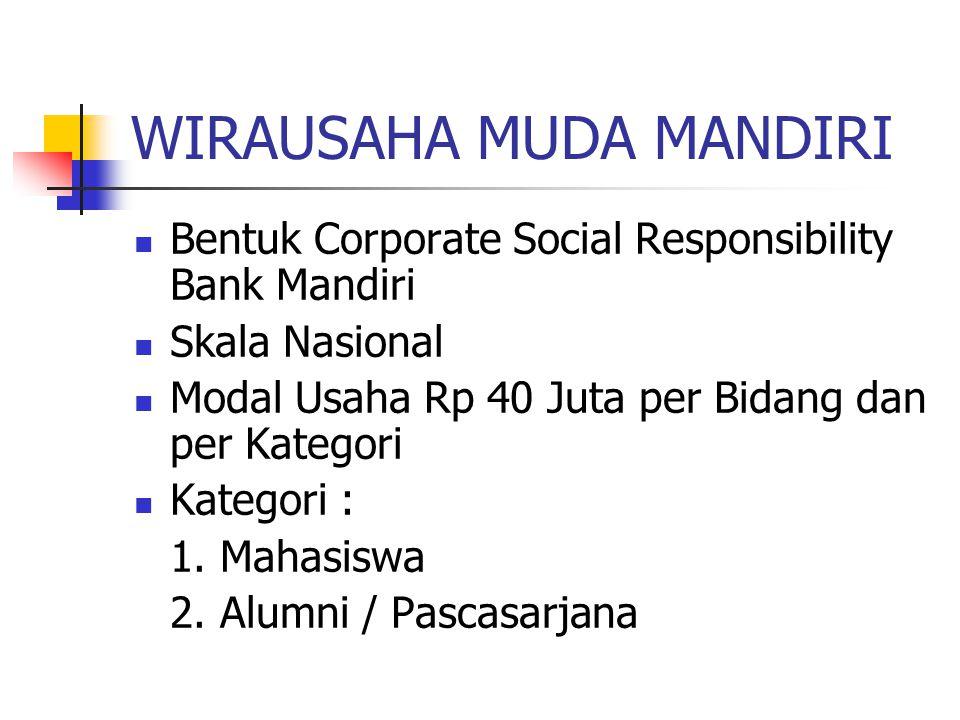 WIRAUSAHA MUDA MANDIRI Bentuk Corporate Social Responsibility Bank Mandiri Skala Nasional Modal Usaha Rp 40 Juta per Bidang dan per Kategori Kategori : 1.