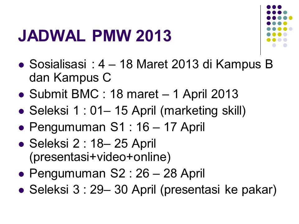 JADWAL PMW 2013 Sosialisasi : 4 – 18 Maret 2013 di Kampus B dan Kampus C Submit BMC : 18 maret – 1 April 2013 Seleksi 1 : 01– 15 April (marketing skil