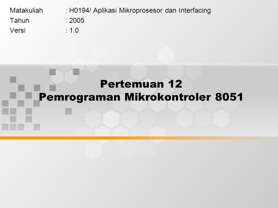 Pertemuan 12 Pemrograman Mikrokontroler 8051 Matakuliah: H0194/Aplikasi Mikroprosesor dan Interfacing Tahun: 2005 Versi: 1.0