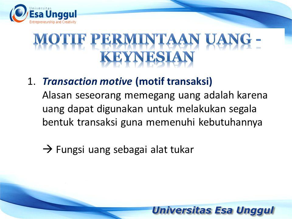 1.Transaction motive (motif transaksi) Alasan seseorang memegang uang adalah karena uang dapat digunakan untuk melakukan segala bentuk transaksi guna