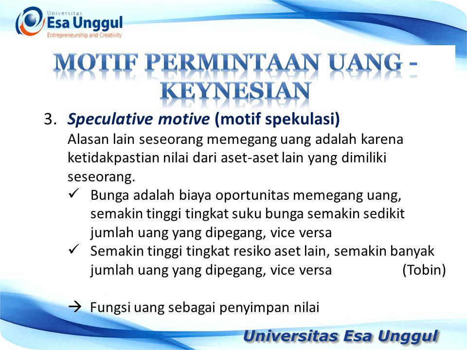 3.Speculative motive (motif spekulasi) Alasan lain seseorang memegang uang adalah karena ketidakpastian nilai dari aset-aset lain yang dimiliki seseor