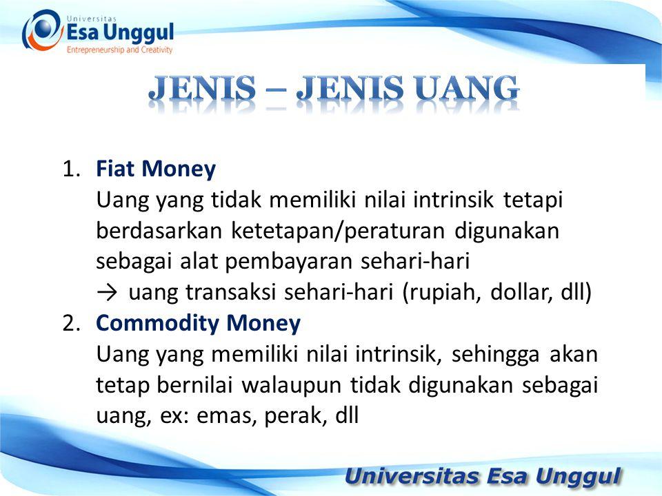 1.Fiat Money Uang yang tidak memiliki nilai intrinsik tetapi berdasarkan ketetapan/peraturan digunakan sebagai alat pembayaran sehari-hari →uang trans