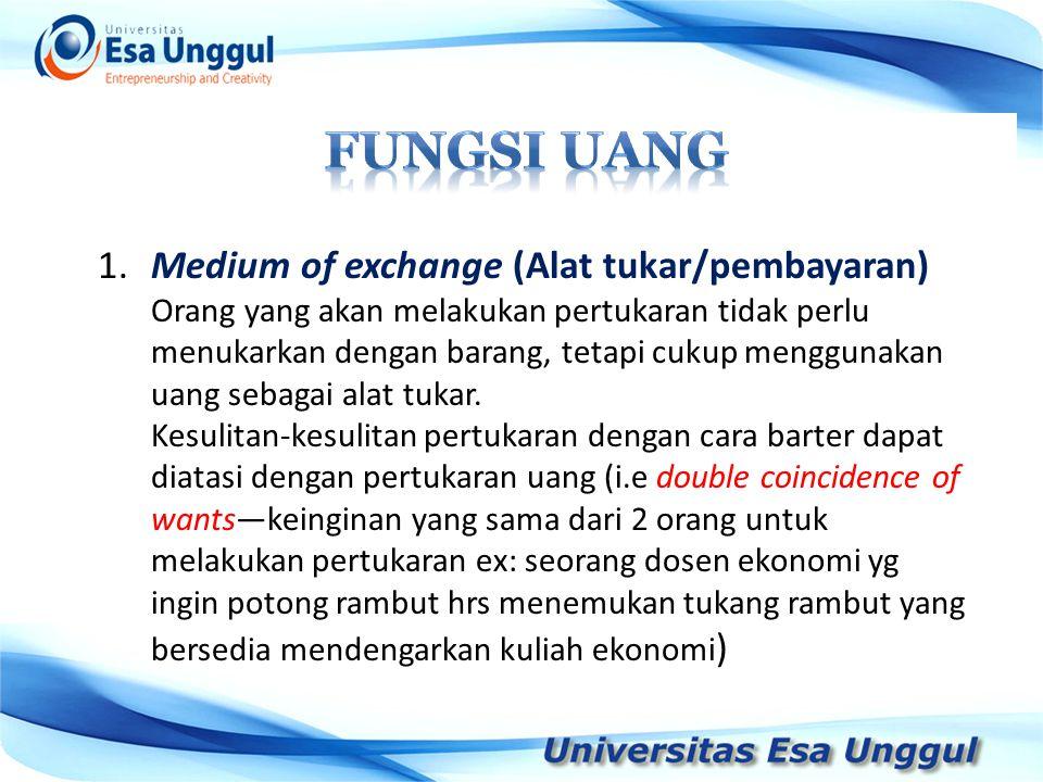 1.Medium of exchange (Alat tukar/pembayaran) Orang yang akan melakukan pertukaran tidak perlu menukarkan dengan barang, tetapi cukup menggunakan uang