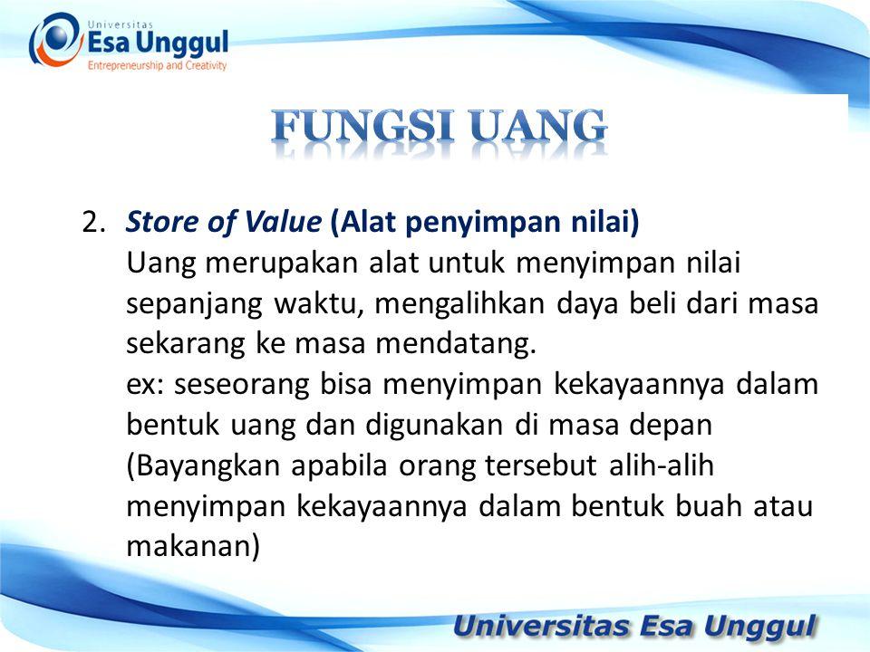 2.Store of Value (Alat penyimpan nilai) Uang merupakan alat untuk menyimpan nilai sepanjang waktu, mengalihkan daya beli dari masa sekarang ke masa me