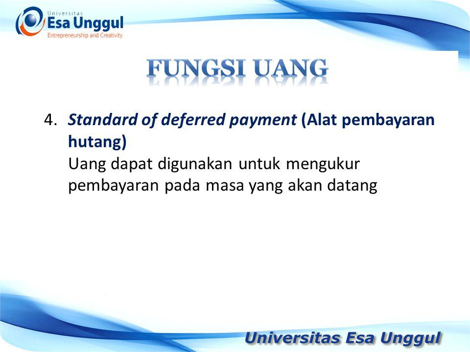 4.Standard of deferred payment (Alat pembayaran hutang) Uang dapat digunakan untuk mengukur pembayaran pada masa yang akan datang
