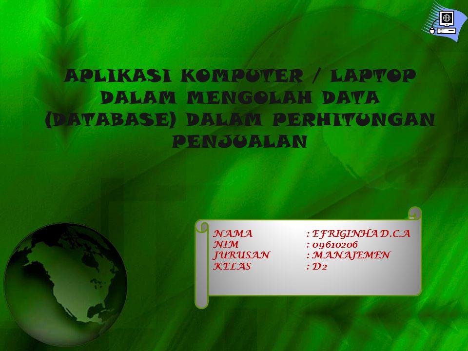 APLIKASI KOMPUTER / LAPTOP DALAM MENGOLAH DATA (DATABASE) DALAM PERHITUNGAN PENJUALAN NAMA: EFRIGINHA D.C.A NIM: 09610206 JURUSAN: MANAJEMEN KELAS: D2