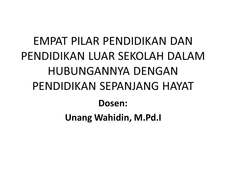 EMPAT PILAR PENDIDIKAN DAN PENDIDIKAN LUAR SEKOLAH DALAM HUBUNGANNYA DENGAN PENDIDIKAN SEPANJANG HAYAT Dosen: Unang Wahidin, M.Pd.I