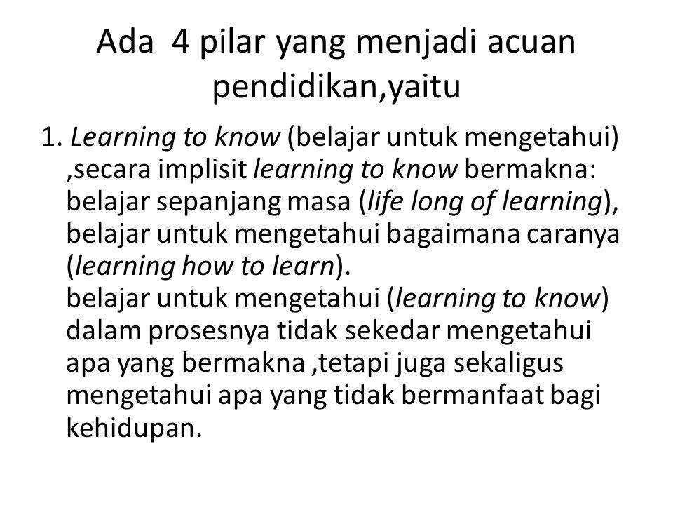 Ada 4 pilar yang menjadi acuan pendidikan,yaitu 1. Learning to know (belajar untuk mengetahui),secara implisit learning to know bermakna: belajar sepa