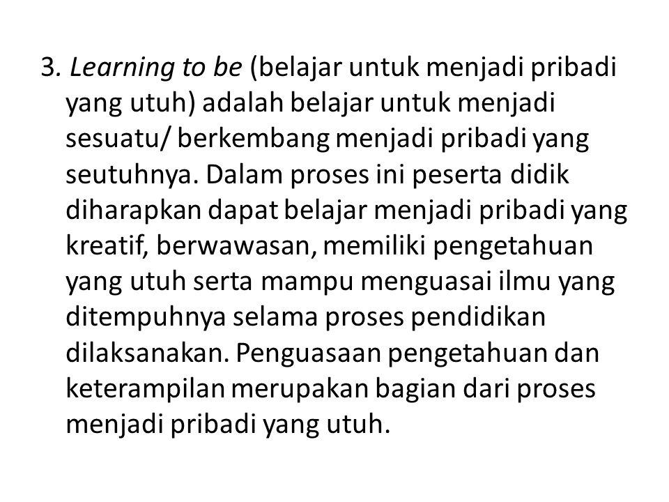 3. Learning to be (belajar untuk menjadi pribadi yang utuh) adalah belajar untuk menjadi sesuatu/ berkembang menjadi pribadi yang seutuhnya. Dalam pro