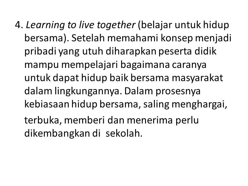 4. Learning to live together (belajar untuk hidup bersama). Setelah memahami konsep menjadi pribadi yang utuh diharapkan peserta didik mampu mempelaja