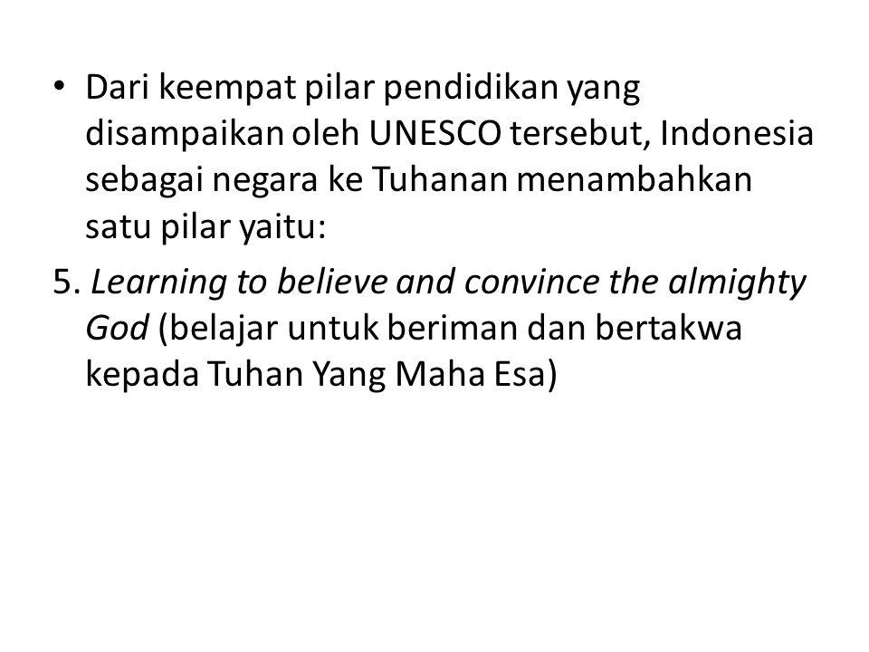 Dari keempat pilar pendidikan yang disampaikan oleh UNESCO tersebut, Indonesia sebagai negara ke Tuhanan menambahkan satu pilar yaitu: 5. Learning to