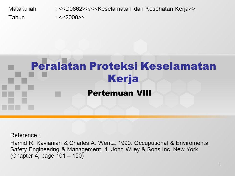 1 Pertemuan VIII Matakuliah: >/ > Tahun: > Peralatan Proteksi Keselamatan Kerja Reference : Hamid R. Kavianian & Charles A. Wentz. 1990. Occuputional