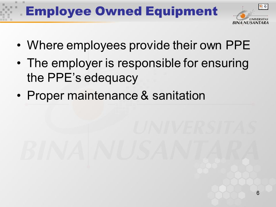 6 Employee Owned Equipment Where employees provide their own PPE The employer is responsible for ensuring the PPE's edequacy Proper maintenance & sani