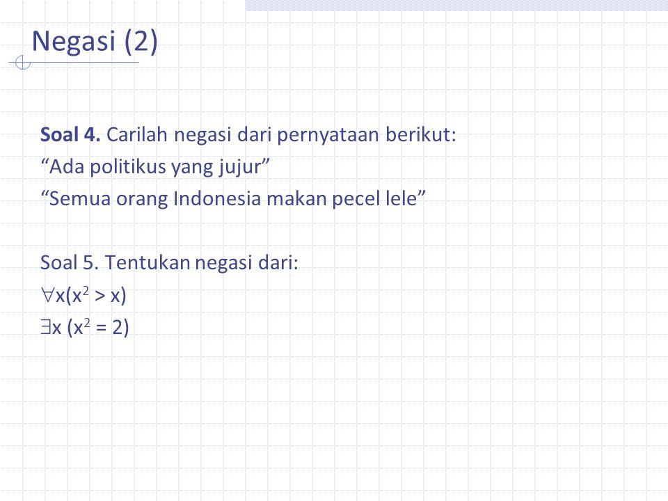 """Negasi (2) Soal 4. Carilah negasi dari pernyataan berikut: """"Ada politikus yang jujur"""" """"Semua orang Indonesia makan pecel lele"""" Soal 5. Tentukan negasi"""
