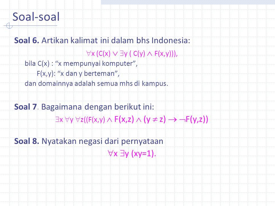 """Soal-soal Soal 6. Artikan kalimat ini dalam bhs Indonesia:  x (C(x)   y ( C(y)  F(x,y))), bila C(x) : """"x mempunyai komputer"""", F(x,y): """"x dan y ber"""